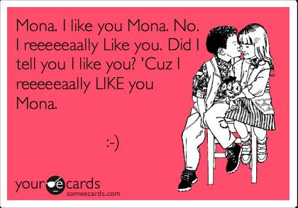 Mona. I like you Mona. No. I reeeeeaally Like you. Did I tell you I like you? 'Cuz I reeeeeaally LIKE you Mona.                     :-%29