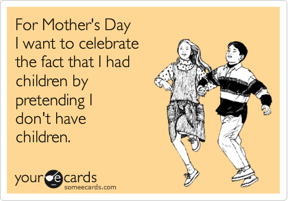 For Mother's Day  I want to celebrate  the fact that I had  children by  pretending I don't have  children.