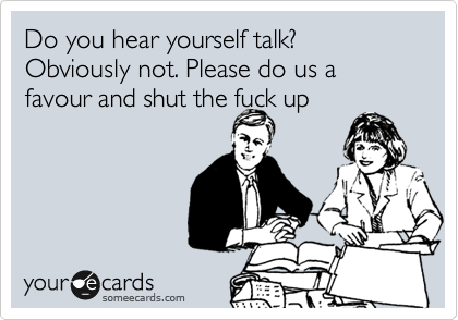 Do you hear yourself talk? Obviously not. Please do us a favour and shut the fuck up