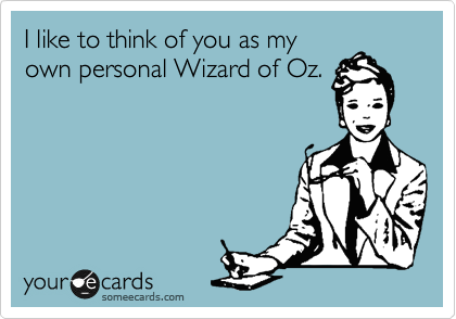 I like to think of you as my own personal Wizard of Oz.