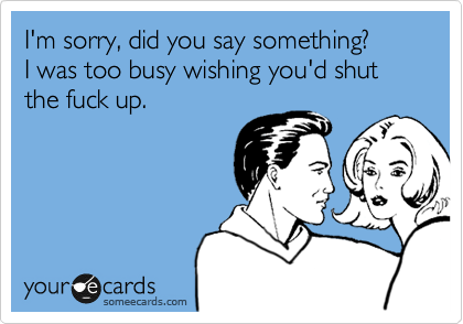 I'm sorry, did you say something?   I was too busy wishing you'd shut the fuck up.