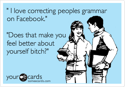 """"""" I love correcting peoples grammar on Facebook.""""                          """"Does that make you feel better about yourself bitch?"""""""