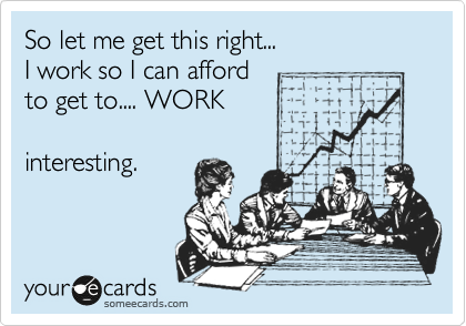 So let me get this right... I work so I can afford to get to.... WORK  interesting.