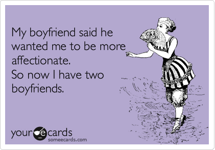 My boyfriend said he wanted me to be more affectionate.   So now I have two boyfriends.