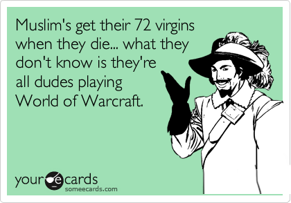 Muslim's get their 72 virgins when they die... what they don't know is they're all dudes playing World of Warcraft.