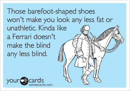 Those barefoot-shaped shoes won't make you look any less fat or unathletic. Kinda like a Ferrari doesn't make the blind any less blind.