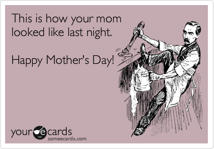 This is how your mom looked like last night.  Happy Mother's Day!