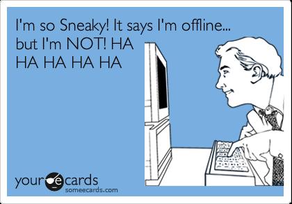 I'm so Sneaky! It says I'm offline... but I'm NOT! HA HA HA HA HA