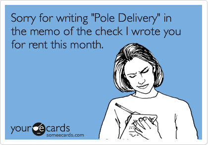"""Sorry for writing """"Pole Delivery"""" in the memo of the check I wrote you for rent this month."""