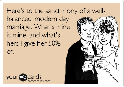 Here's to the sanctimony of a well- balanced, modern day marriage. What's mine is mine, and what's  hers I give her 50% of.
