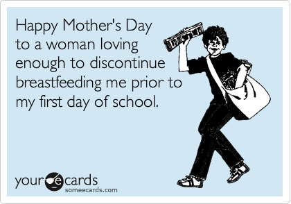 Happy Mother's Day to a woman loving enough to discontinue breastfeeding me prior to my first day of school.