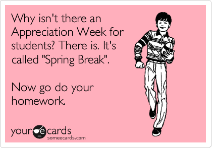 """Why isn't there an  Appreciation Week for students? There is. It's called """"Spring Break"""".  Now go do your homework."""