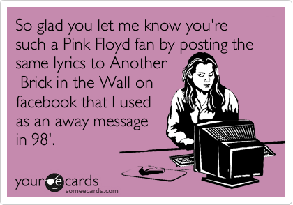 So glad you let me know you're such a Pink Floyd fan by posting the same lyrics to Another  Brick in the Wall on facebook that I used as an away message in 98'.