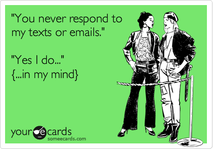 """""""You never respond to my texts or emails.""""  """"Yes I do..."""" %7B...in my mind%7D"""