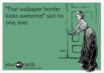 """""""That wallpaper border looks awesome!"""" said no one, ever."""