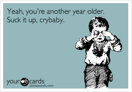 Yeah, you're another year older. Suck it up, crybaby.