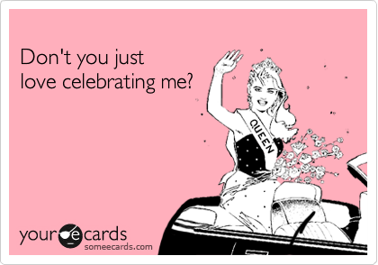 Don't you just  love celebrating me?