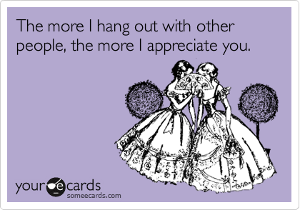 The more I hang out with other people, the more I appreciate you.