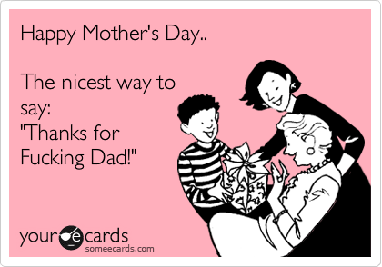 """Happy Mother's Day..  The nicest way to say: """"Thanks for Fucking Dad!"""""""