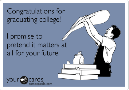 Congratulations for graduating college!   I promise to pretend it matters at  all for your future.