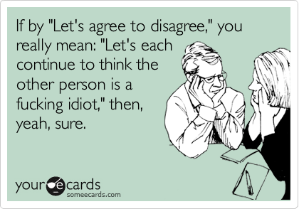 """If by """"Let's agree to disagree,"""" you really mean: """"Let's each continue to think the other person is a fucking idiot,"""" then, yeah, sure."""