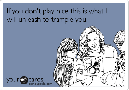 If you don't play nice this is what I will unleash to trample you.