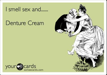 I smell sex and.......  Denture Cream