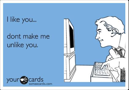 I like you...  dont make me unlike you.