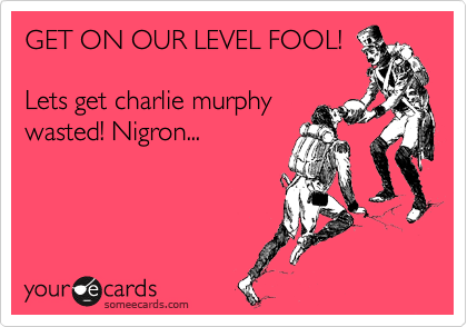GET ON OUR LEVEL FOOL! Lets get charlie murphy wasted