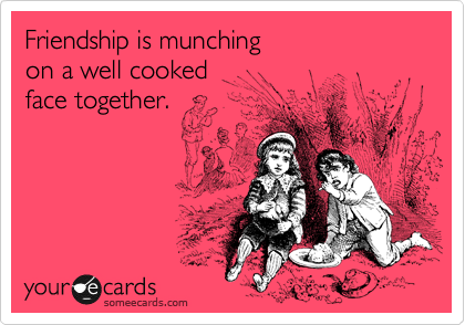 Friendship is munching on a well cooked face together.