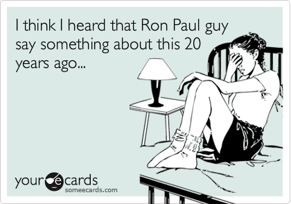 I think I heard that Ron Paul guy say something about this 20 years ago...
