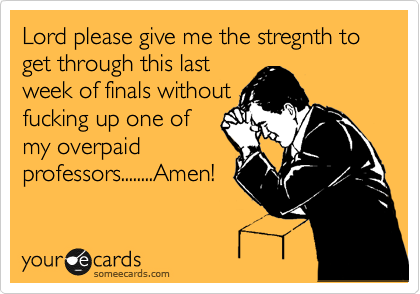Lord please give me the stregnth to get through this last week of finals without fucking up one of my overpaid professors........Amen!