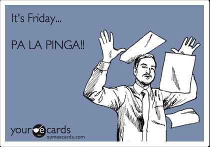 It's Friday...  PA LA PINGA!!