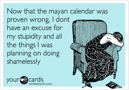 Now that the mayan calendar was proven wrong, I dont have an excuse for my stupidity and all the things I was planning on doing shamelessly