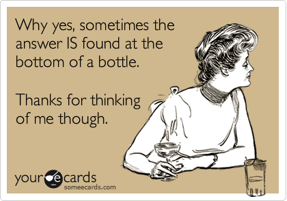Why yes, sometimes the answer IS found at the bottom of a bottle.   Thanks for thinking of me though.
