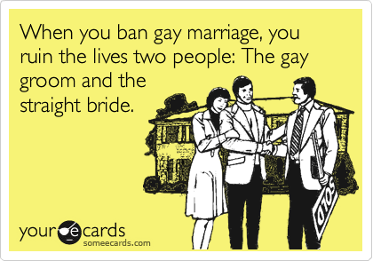 When you ban gay marriage, you ruin the lives two people: The gay groom and the straight bride.