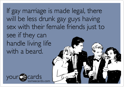 If gay marriage is made legal, there will be less drunk gay guys having sex with their female friends just to see if they can  handle living life  with a beard.
