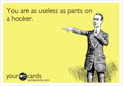 You are as useless as pants on a hooker.