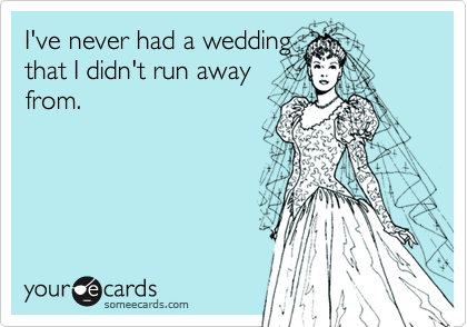 I've never had a wedding that I didn't run away from.