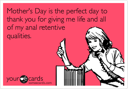 Mother's Day is the perfect day to thank you for giving me life and all of my anal retentive qualities.