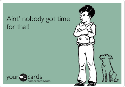 Aint' nobody got time for that!