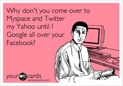 Why don't you come over to Myspace and Twitter my Yahoo until I Google all over your Facebook?