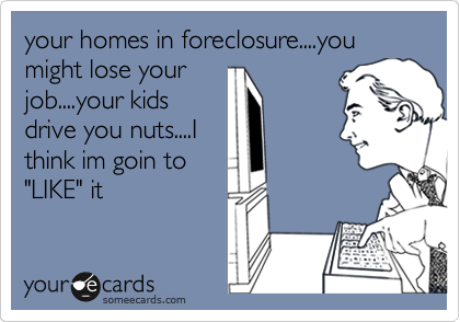 """your homes in foreclosure....you might lose your job....your kids drive you nuts....I think im goin to """"LIKE"""" it"""