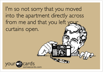 I'm so not sorry that you moved into the apartment directly across from me and that you left your curtains open.