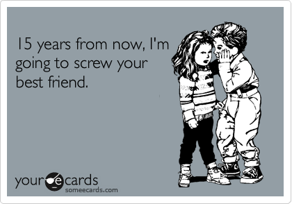 15 years from now, I'm going to screw your best friend.