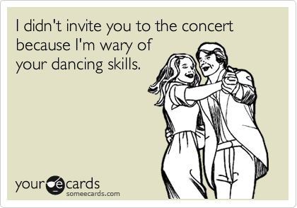 I didn't invite you to the concert because I'm wary of your dancing skills.