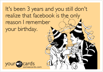 It's been 3 years and you still don't realize that facebook is the only reason I remember your birthday.