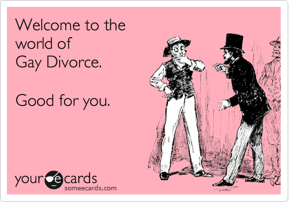 Welcome to the world of  Gay Divorce.  Good for you.