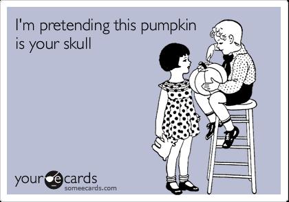 I'm pretending this pumpkin is your skull