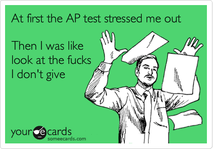 At first the AP test stressed me out  Then I was like look at the fucks I don't give